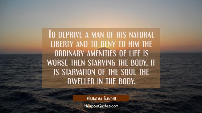 To deprive a man of his natural liberty and to deny to him the ordinary amenities of life is worse