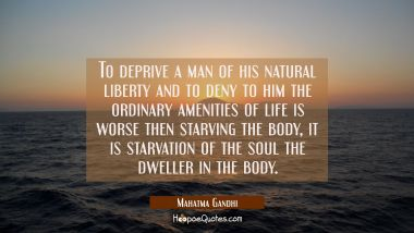 To deprive a man of his natural liberty and to deny to him the ordinary amenities of life is worse Mahatma Gandhi Quotes