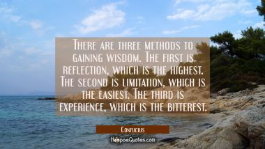 There are three methods to gaining wisdom. The first is reflection which is the highest. The second