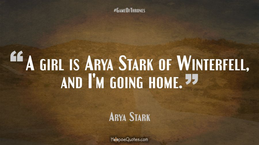 A Girl Is Arya Stark Of Winterfell And Im Going Home Hoopoequotes