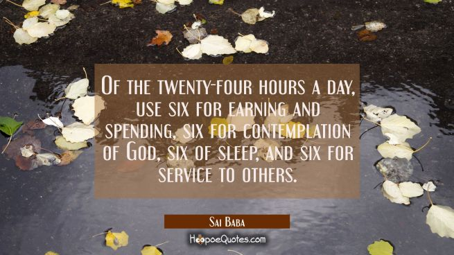 Of the twenty-four hours a day Use six for earning and spending six for contemplation of God six of