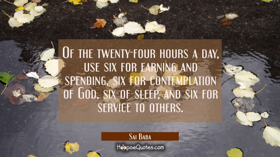 Of the twenty-four hours a day Use six for earning and spending six for contemplation of God six of Sai Baba Quotes