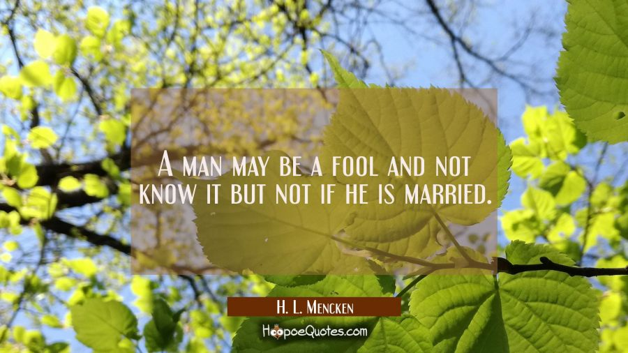 A man may be a fool and not know it but not if he is married. H. L. Mencken Quotes
