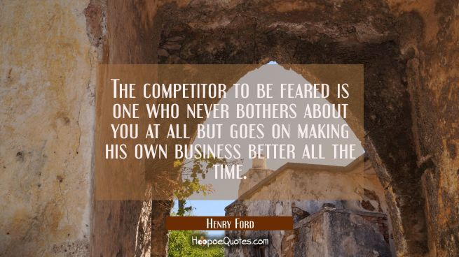 The competitor to be feared is one who never bothers about you at all but goes on making his own bu