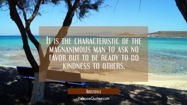 It is the characteristic of the magnanimous man to ask no favor but to be ready to do kindness to o
