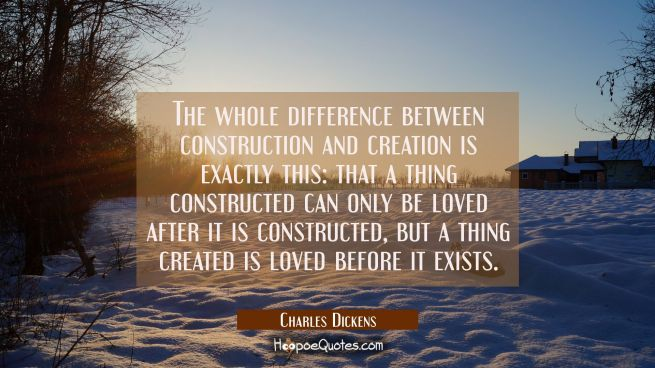 The whole difference between construction and creation is exactly this: that a thing constructed ca