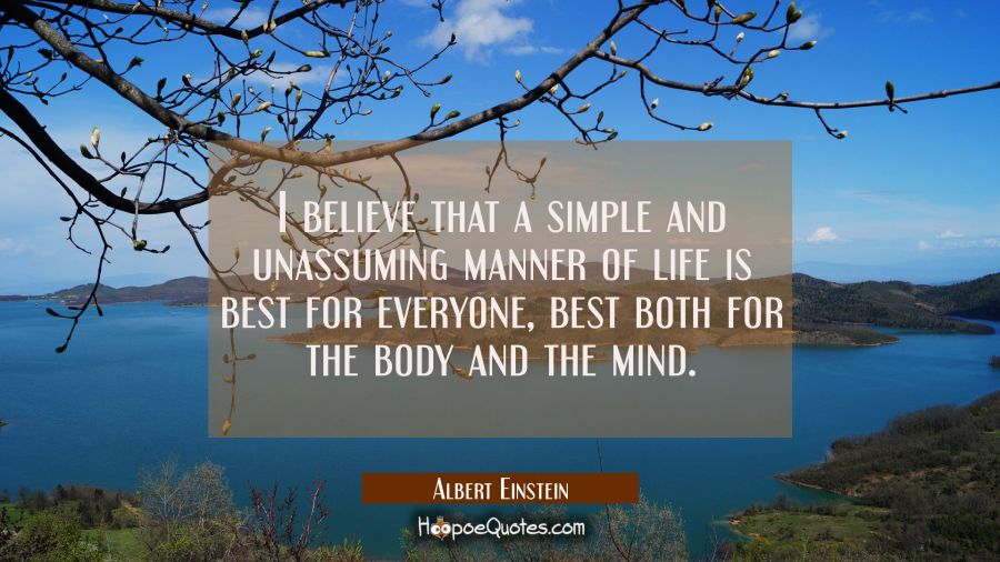 I believe that a simple and unassuming manner of life is best for everyone best both for the body a Albert Einstein Quotes