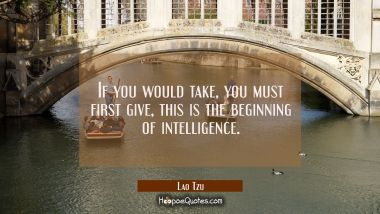 If you would take you must first give this is the beginning of intelligence.