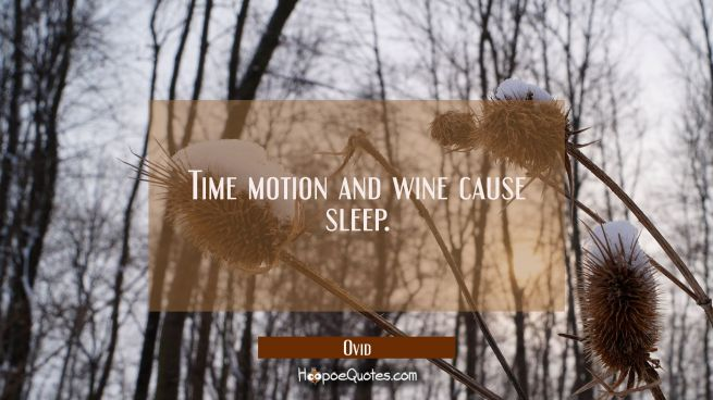 Time motion and wine cause sleep.