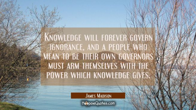 Knowledge will forever govern ignorance, and a people who mean to be their own governors must arm t