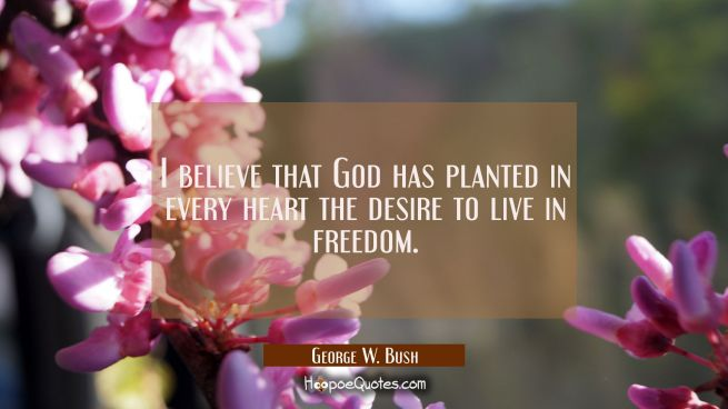 I believe that God has planted in every heart the desire to live in freedom.