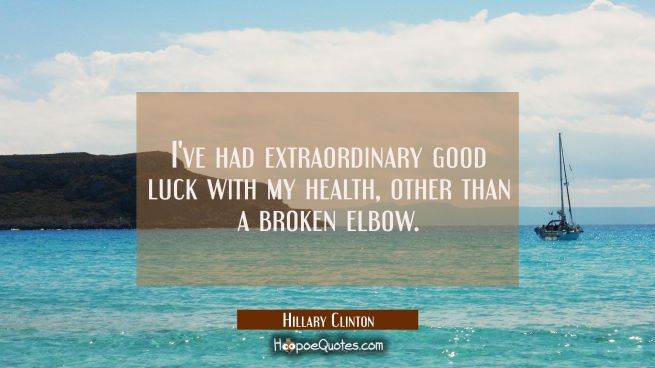 I've had extraordinary good luck with my health other than a broken elbow.