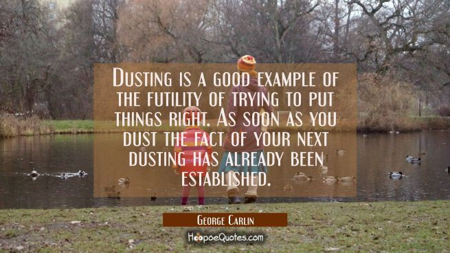 Dusting is a good example of the futility of trying to put things right. As soon as you dust the fa