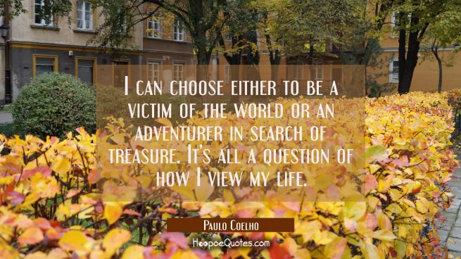 I can choose either to be a victim of the world or an adventurer in search of treasure. It's all a question of how I view my life.