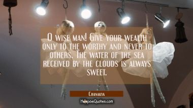 O wise man! Give your wealth only to the worthy and never to others. The water of the sea received