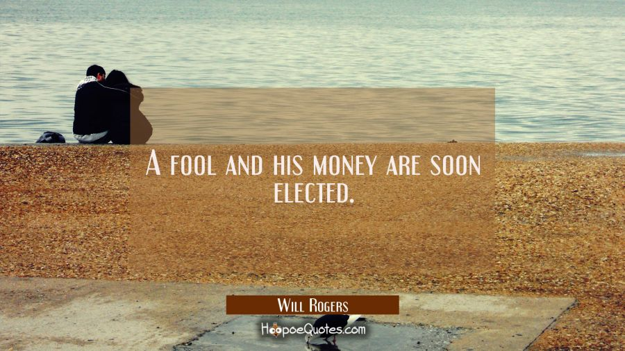 A fool and his money are soon elected. Will Rogers Quotes