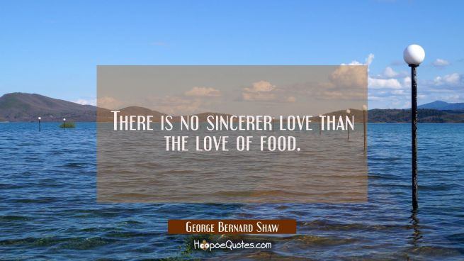 There is no sincerer love than the love of food.