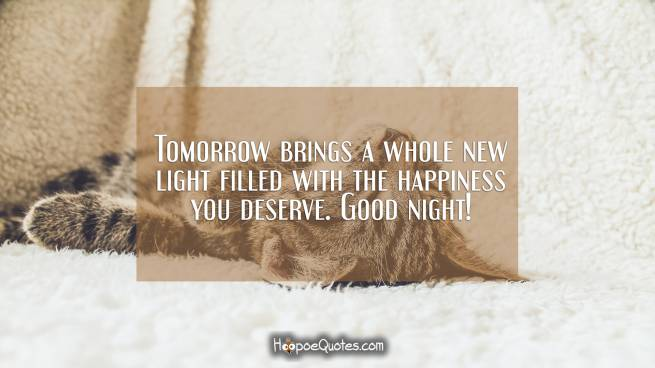 Tomorrow brings a whole new light filled with the happiness you deserve. Good night!