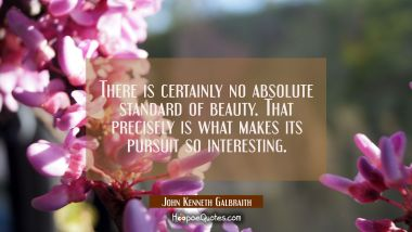 There is certainly no absolute standard of beauty. That precisely is what makes its pursuit so inte