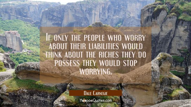 If only the people who worry about their liabilities would think about the riches they do possess t