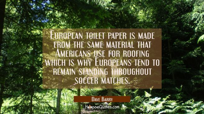 European toilet paper is made from the same material that Americans use for roofing which is why Eu