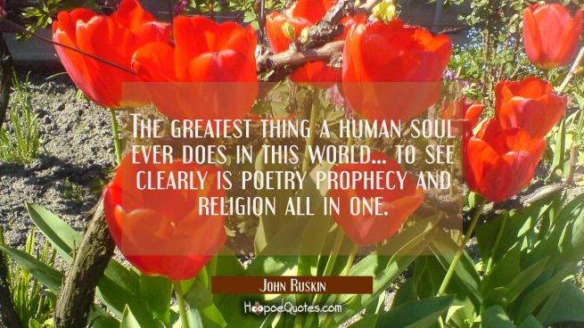 The greatest thing a human soul ever does in this world... to see clearly is poetry prophecy and re