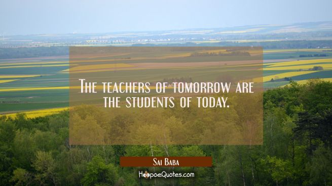 The teachers of tomorrow are the students of today.