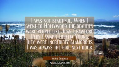 I was not beautiful. When I went to Hollywood the beauties were people like Joan Crawford Hedy Lama