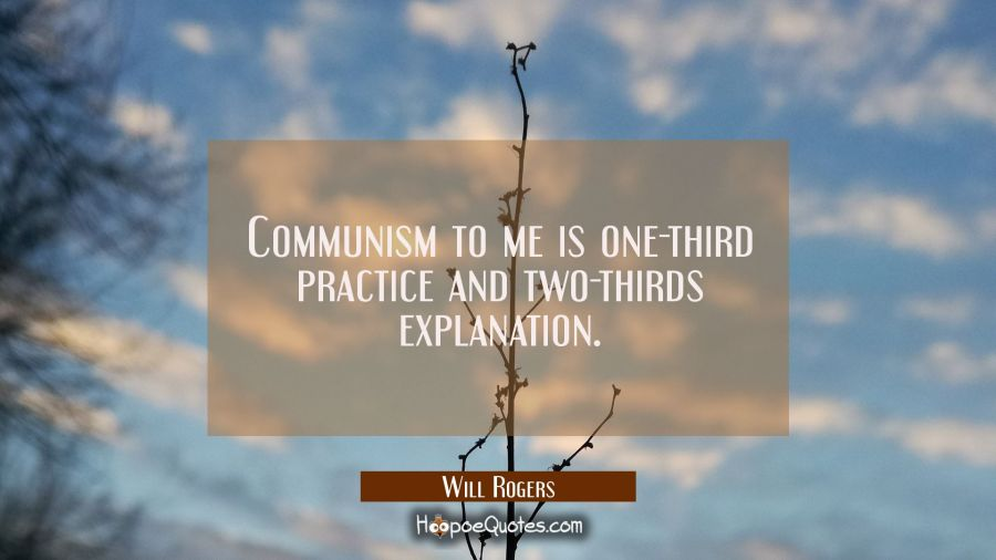 Funny political quotes - Communism to me is one-third practice and two-thirds explanation. - Will Rogers