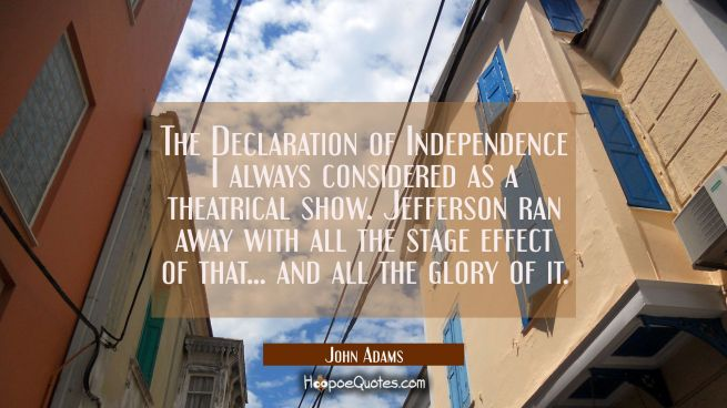 The Declaration of Independence I always considered as a theatrical show. Jefferson ran away with a