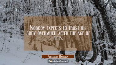 Nobody expects to trust his body overmuch after the age of fifty. Alexander Hamilton Quotes