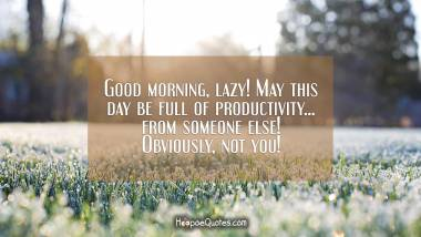Good morning, lazy! May this day be full of productivity... from someone else! Obviously, not you! Good Morning Quotes