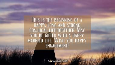 This is the beginning of a happy, long and strong conjugal life together. May you be gifted with a happy married life. Wish you happy engagement! Engagement Quotes
