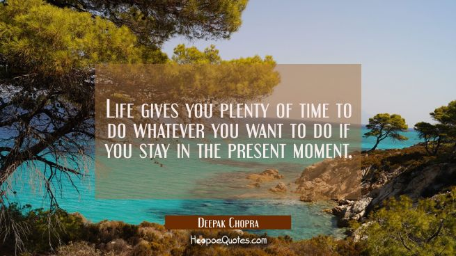 Life gives you plenty of time to do whatever you want to do if you stay in the present moment.