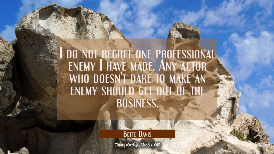 I do not regret one professional enemy I have made. Any actor who doesn't dare to make an enemy sho Bette Davis Quotes