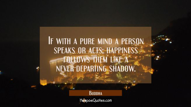 If with a pure mind a person speaks or acts, happiness follows them like a never-departing shadow.