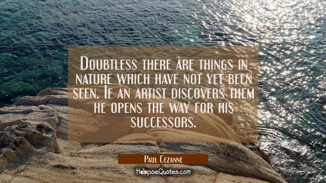 Doubtless there are things in nature which have not yet been seen. If an artist discovers them he o