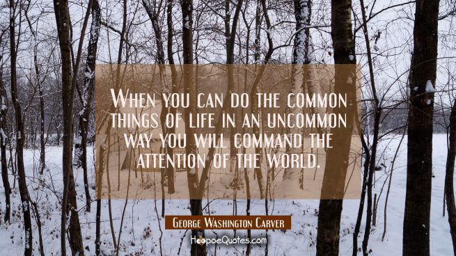 When you can do the common things of life in an uncommon way you will command the attention of the