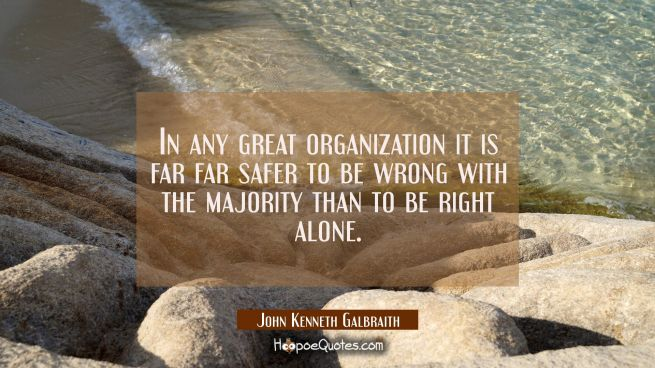 In any great organization it is far far safer to be wrong with the majority than to be right alone.