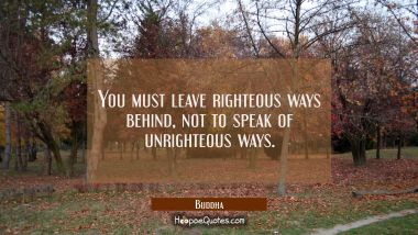 You must leave righteous ways behind not to speak of unrighteous ways.