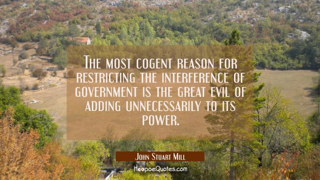 The most cogent reason for restricting the interference of government is the great evil of adding u