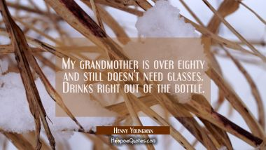 My grandmother is over eighty and still doesn't need glasses. Drinks right out of the bottle. Henny Youngman Quotes