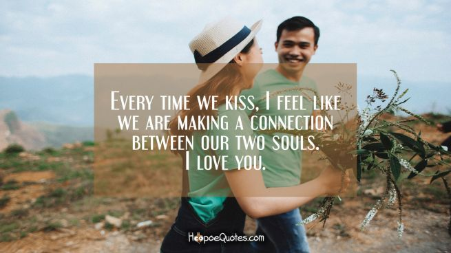 Every time we kiss, I feel like we are making a connection between our two souls. I love you.