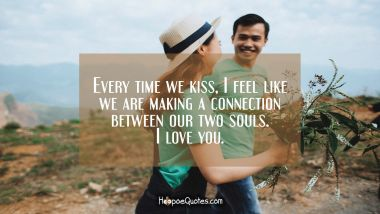 Every time we kiss, I feel like we are making a connection between our two souls. I love you. I Love You Quotes