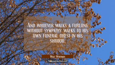 And whoever walks a furlong without sympathy walks to his own funeral drest in his shroud. Walt Whitman Quotes