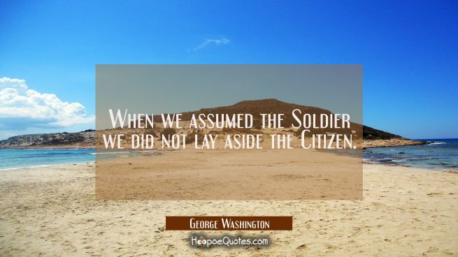 When we assumed the Soldier we did not lay aside the Citizen.