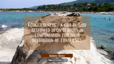 Forgetfulness - a gift of God bestowed upon debtors in compensation for their destitution of consci Ambrose Bierce Quotes