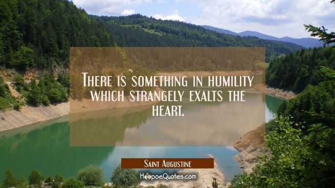 There is something in humility which strangely exalts the heart.