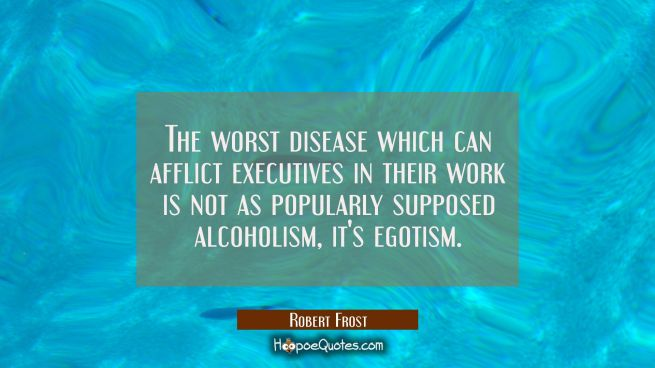 The worst disease which can afflict executives in their work is not as popularly supposed alcoholis