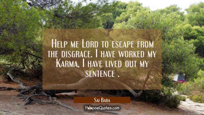 Help me Lord to escape from the disgrace. I have worked my Karma, I have lived out my sentence .
